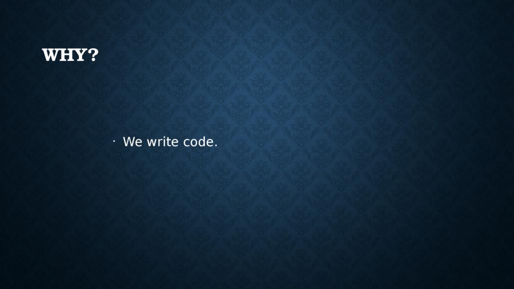 WHY? • We write code.