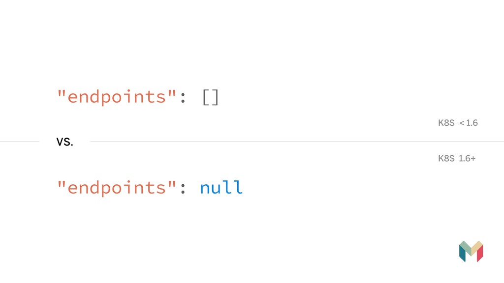 """""""endpoints"""": [] VS. """"endpoints"""": null K8S < 1.6..."""