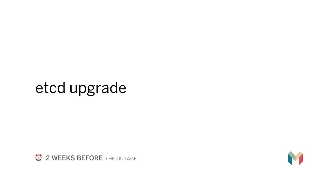etcd upgrade ⏰ 2 WEEKS BEFORE THE OUTAGE