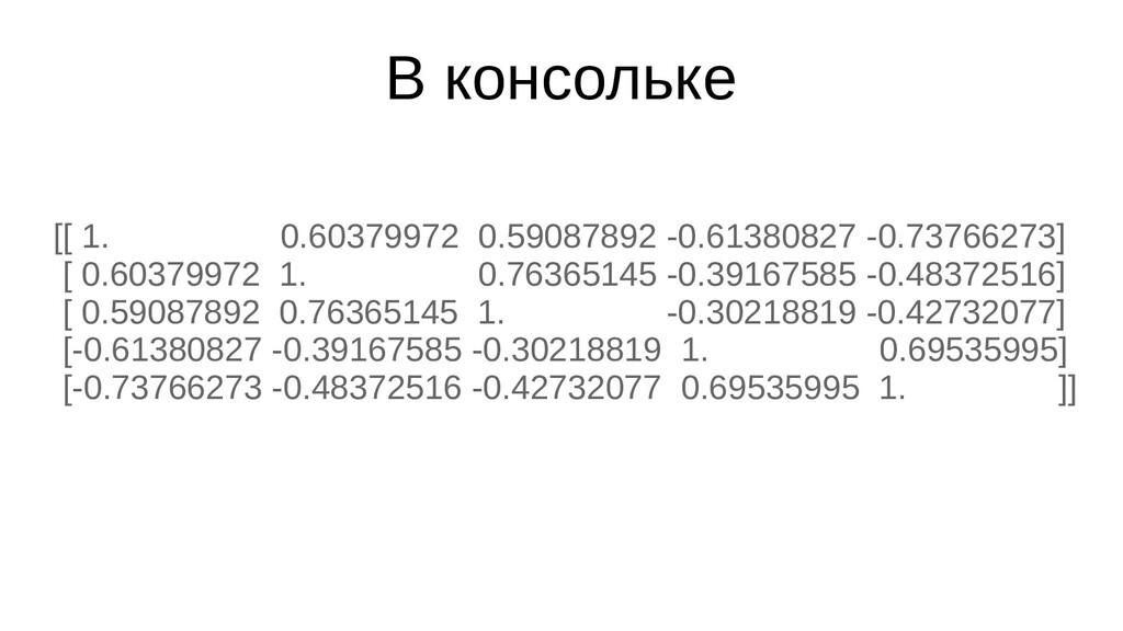 В консольке [[ 1. 0.60379972 0.59087892 -0.6138...