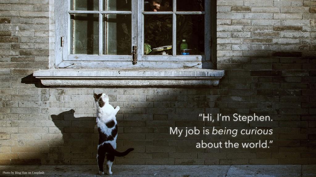 "Photo by Bing Han on Unsplash ""Hi, I'm Stephen...."