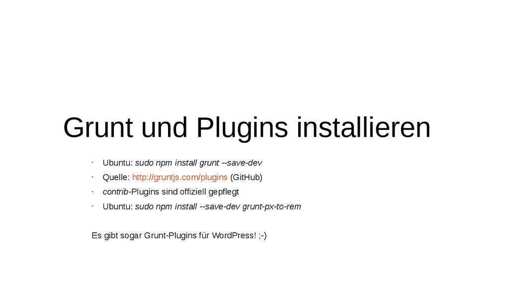 Grunt und Plugins installieren • Ubuntu: sudo n...
