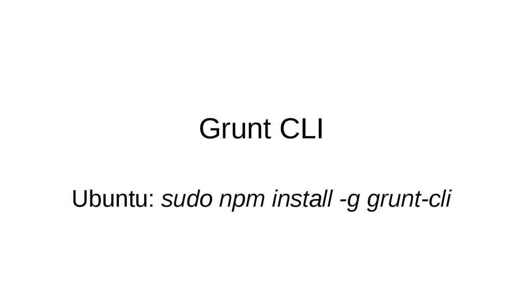 Grunt CLI Ubuntu: sudo npm install -g grunt-cli