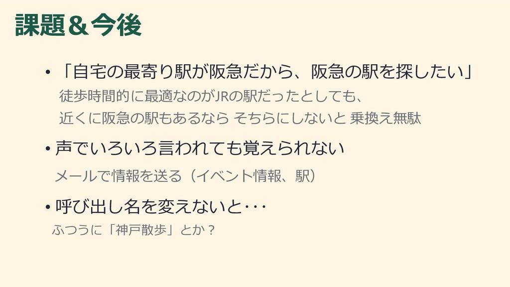 課題&今後 • 「自宅の最寄り駅が阪急だから、阪急の駅を探したい」 徒歩時間的に最適なのがJR...