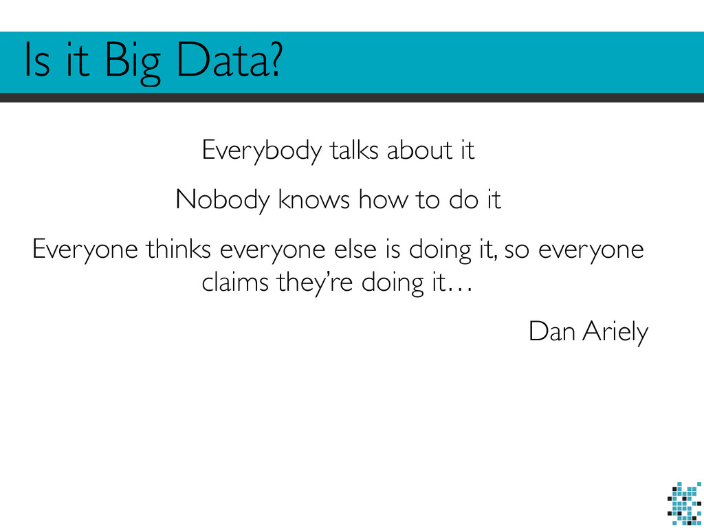 Is it Big Data? Everybody talks about it  Nob...
