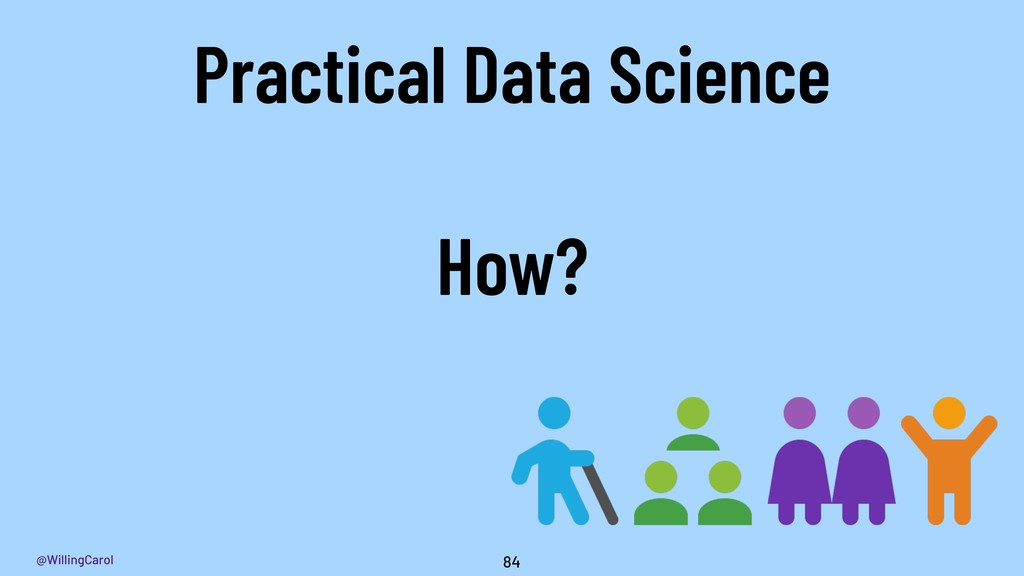 @WillingCarol 84 Practical Data Science How?