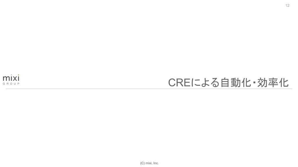 (C) mixi, Inc. 12 CREによる自動化・効率化