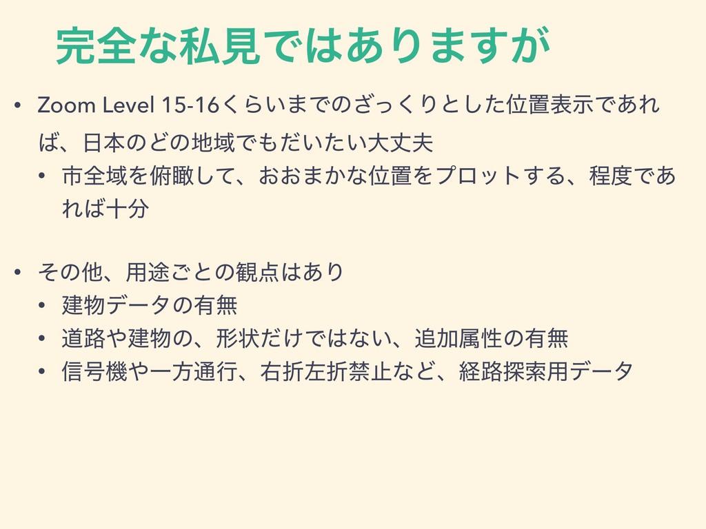 શͳࢲݟͰ͋Γ·͕͢ • Zoom Level 15-16͘Β͍·Ͱͷͬ͘͟Γͱͨ͠Ґஔද...