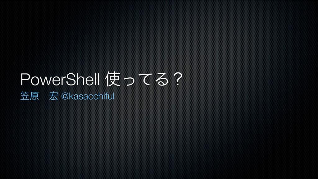 PowerShell ͬͯΔʁ ּݪɹ @kasacchiful