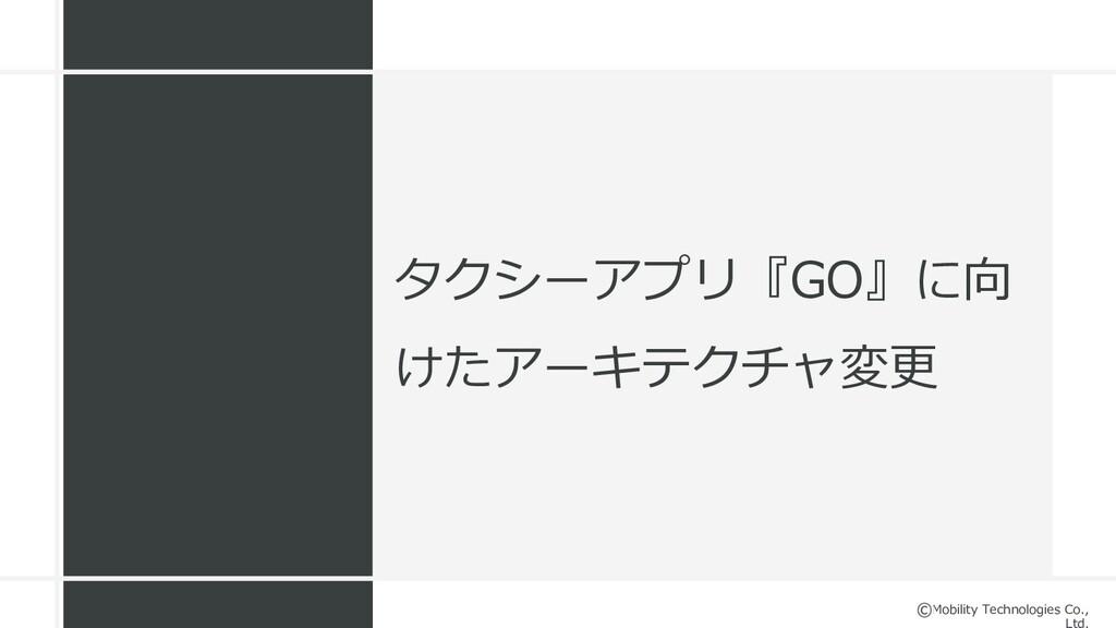 Mobility Technologies Co., タクシーアプリ『GO』に向 けたアーキテ...
