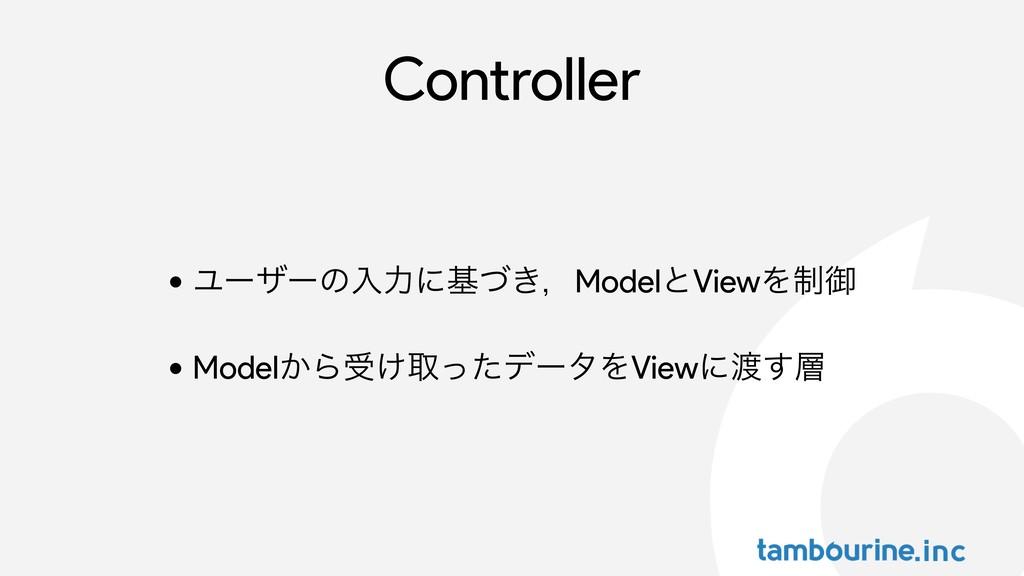 Controller • Ϣʔβʔͷೖྗʹج͖ͮɼModelͱViewΛ੍ޚ • Model͔...