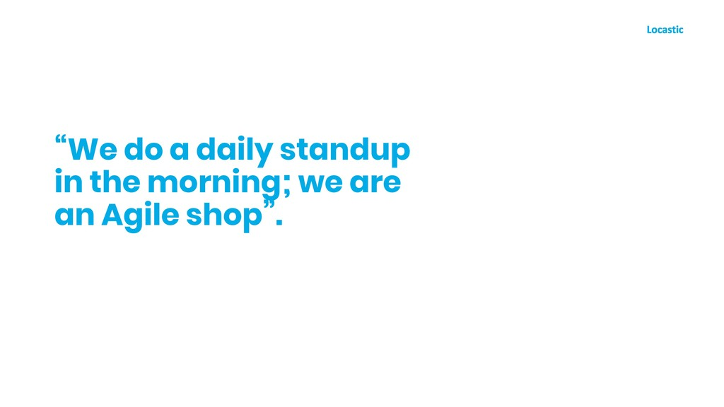 """We do a daily standup in the morning; we are a..."