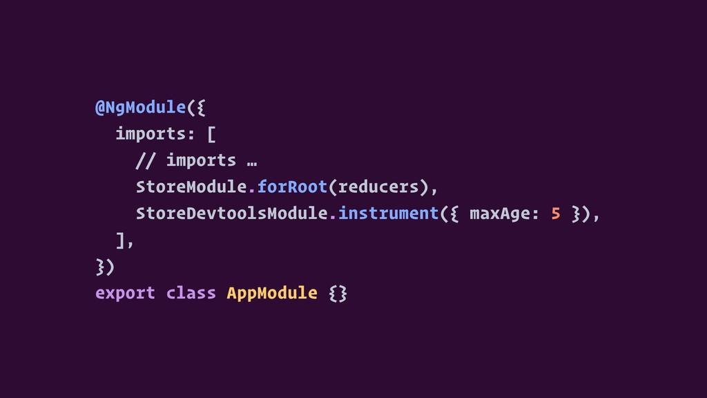 @NgModule({ imports: [ // imports … StoreModule...