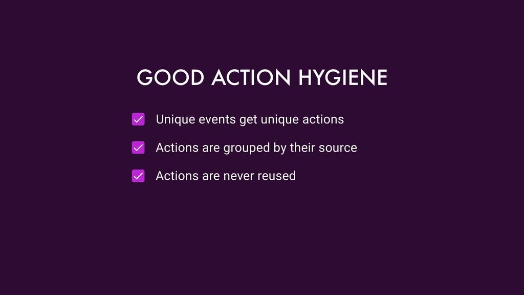 Unique events get unique actions Actions are gr...
