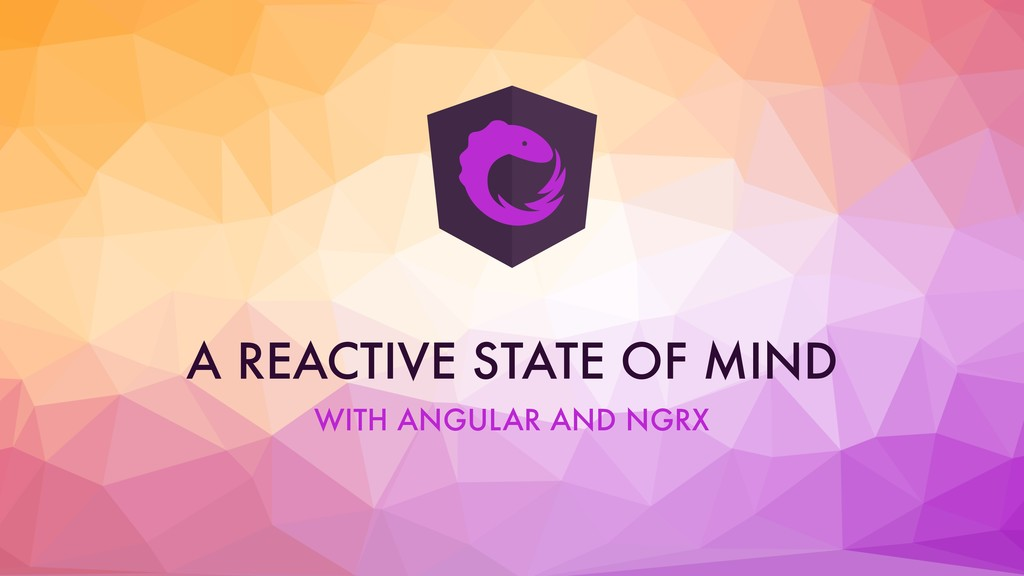 A REACTIVE STATE OF MIND WITH ANGULAR AND NGRX