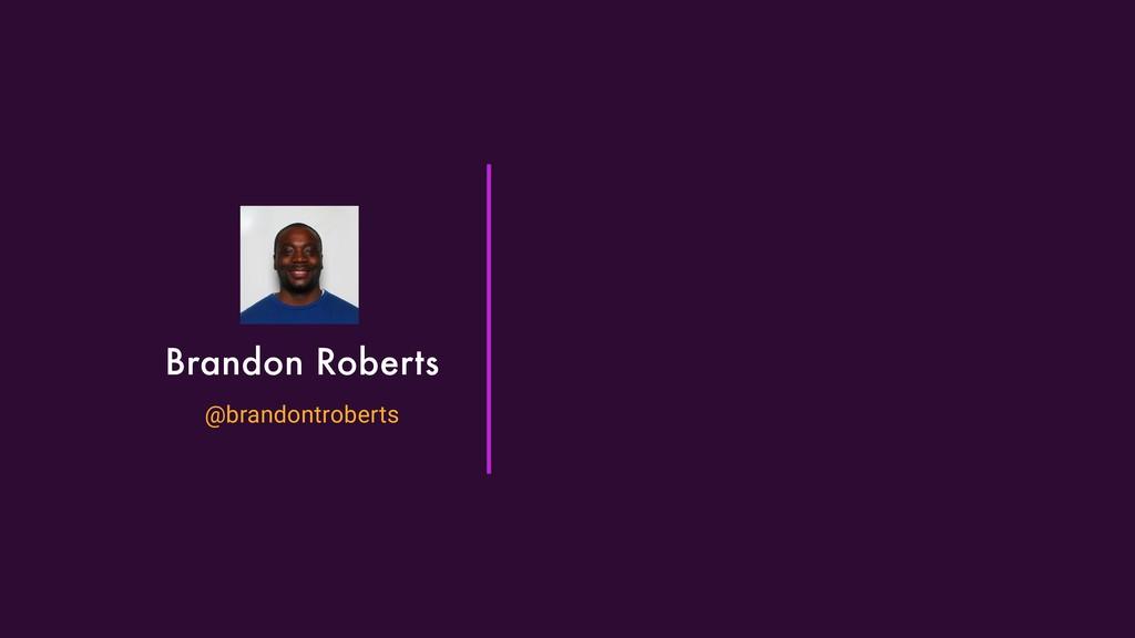 Brandon Roberts @brandontroberts