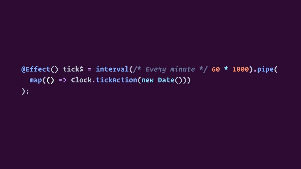 @Effect() tick$ = interval(/* Every minute */ 6...