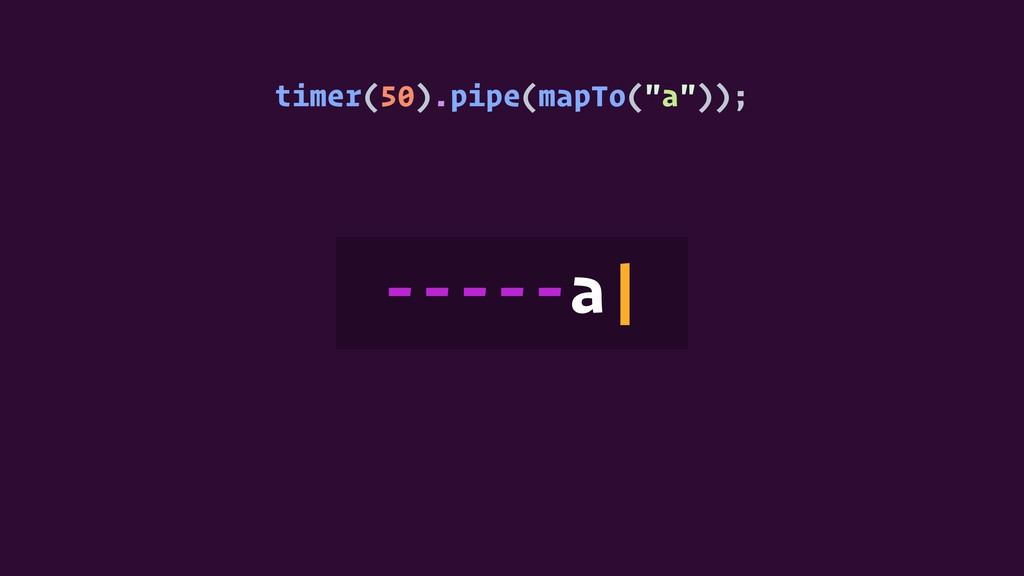 """timer(50).pipe(mapTo(""""a"""")); -----a