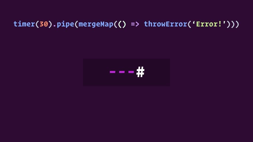 timer(30).pipe(mergeMap(() => throwError('Error...
