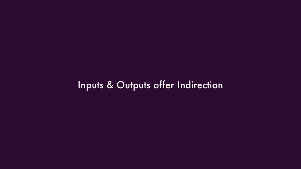 Inputs & Outputs offer Indirection