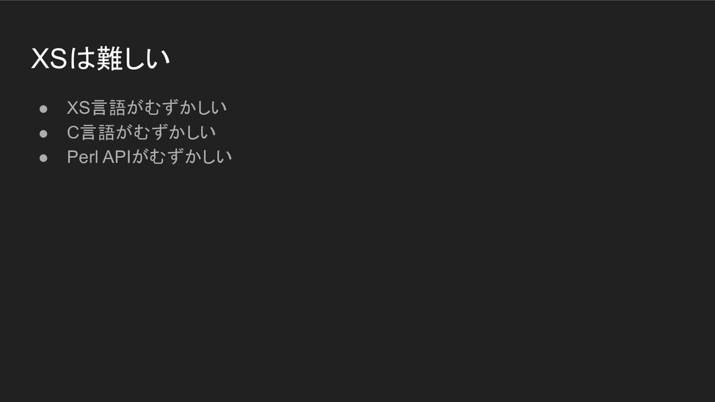 XSは難しい ● XS言語がむずかしい ● C言語がむずかしい ● Perl APIがむずかしい