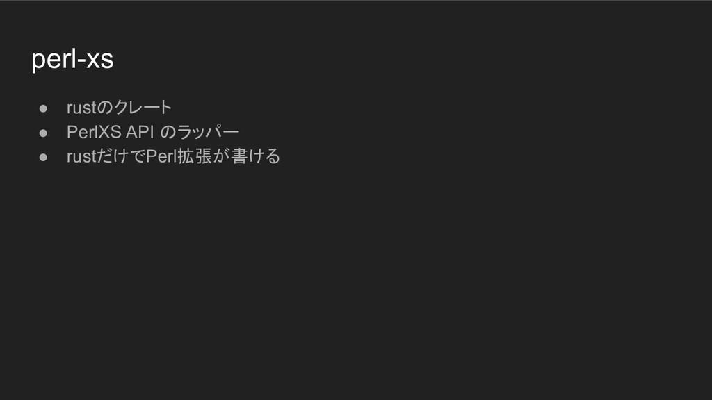 perl-xs ● rustのクレート ● PerlXS API のラッパー ● rustだけ...