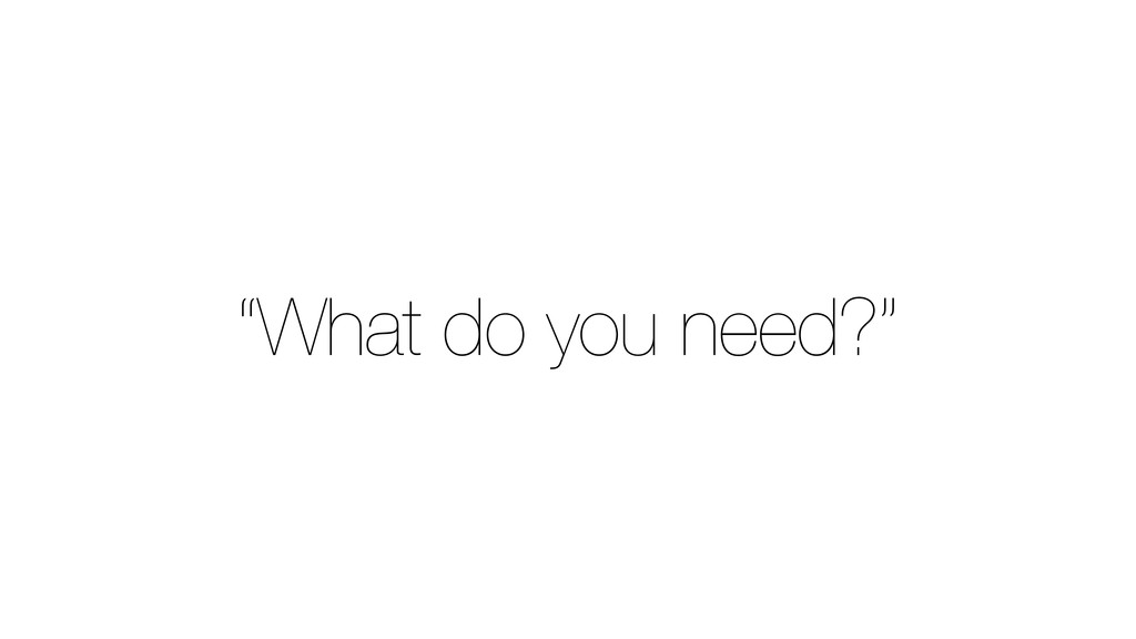 """What do you need?"""