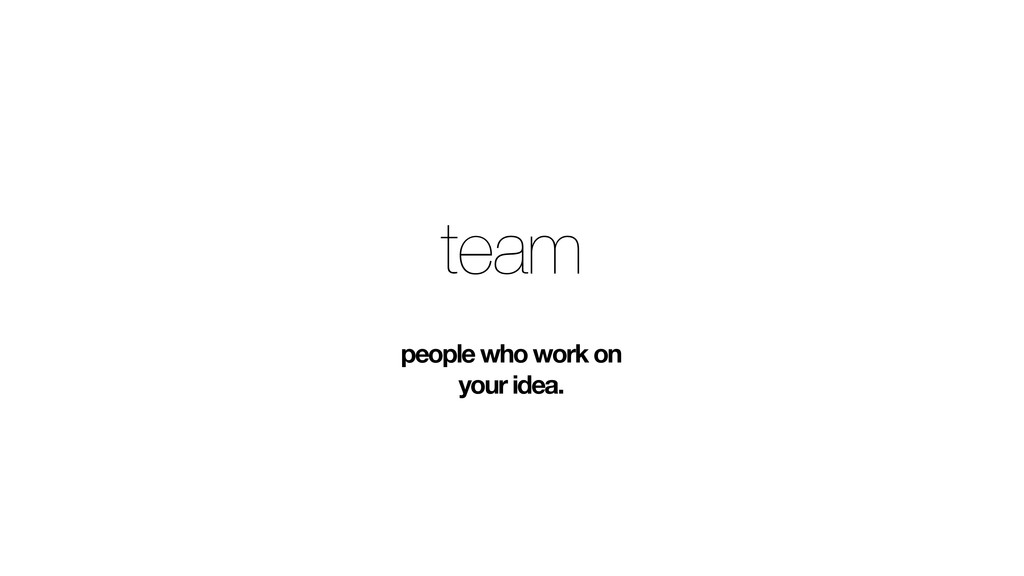 team people who work on your idea.
