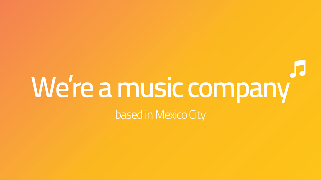 We're a music company based in Mexico City