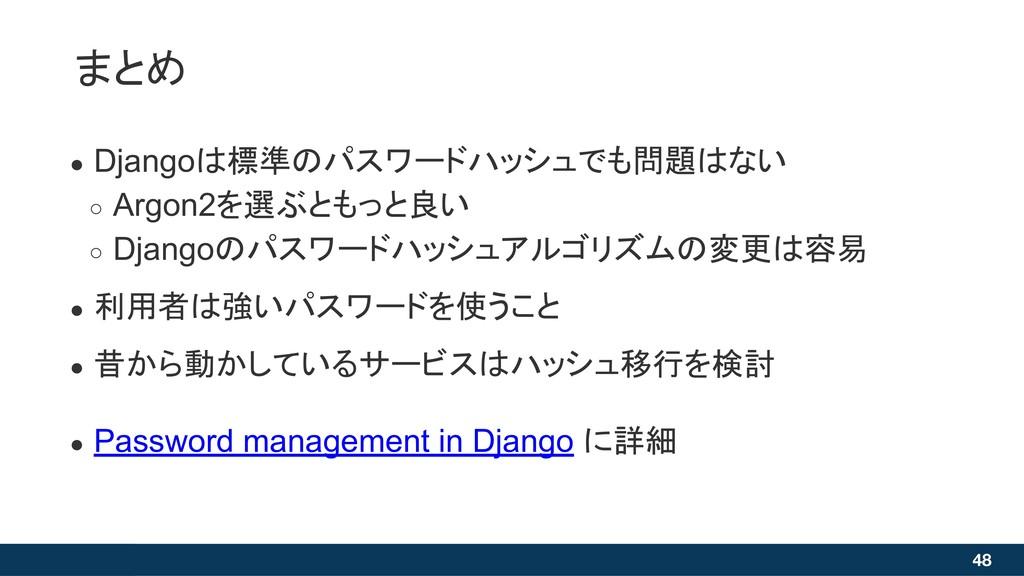 まとめ 48 ● Djangoは標準のパスワードハッシュでも問題はない ○ Argon2を選ぶ...