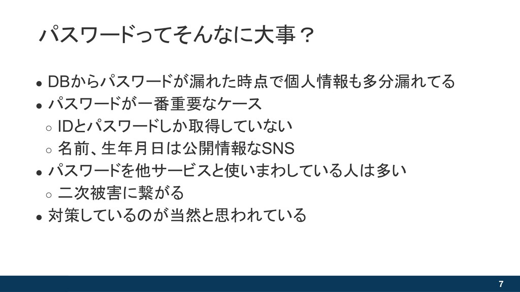 7 ● DBからパスワードが漏れた時点で個人情報も多分漏れてる ● パスワードが一番重要なケー...