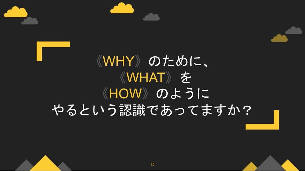 《WHY》のために、 《WHAT》を 《HOW》のように やるという認識であってますか? 25