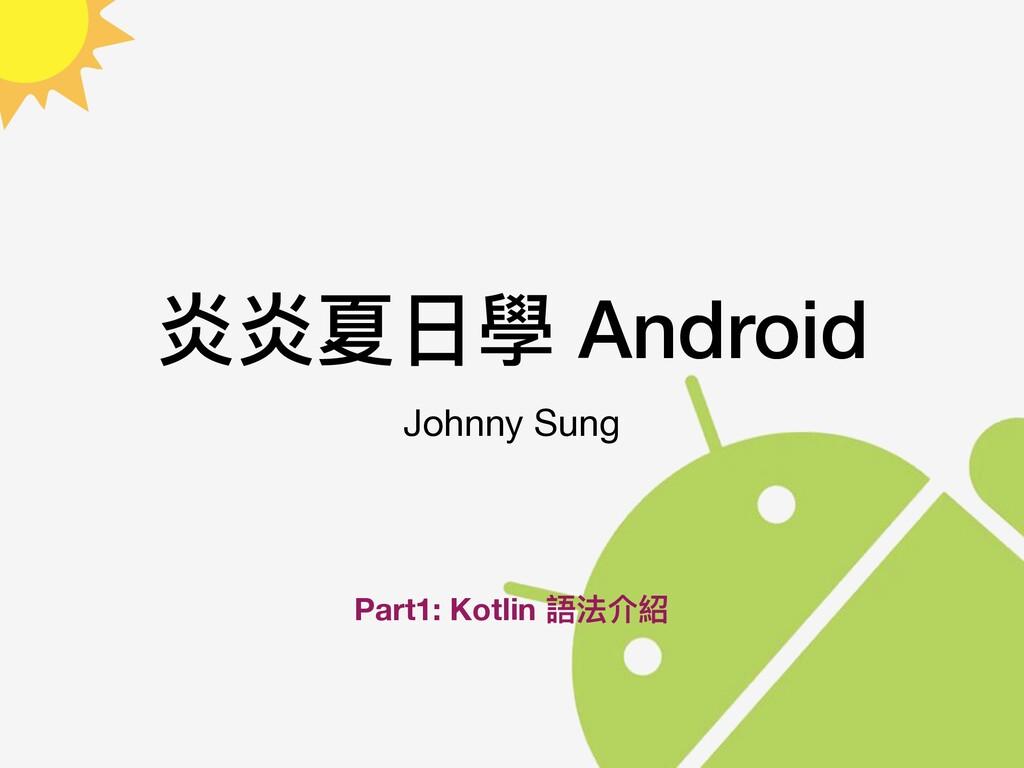 炎炎夏⽇日學 Android Johnny Sung Part1: Kotlin 語法介紹