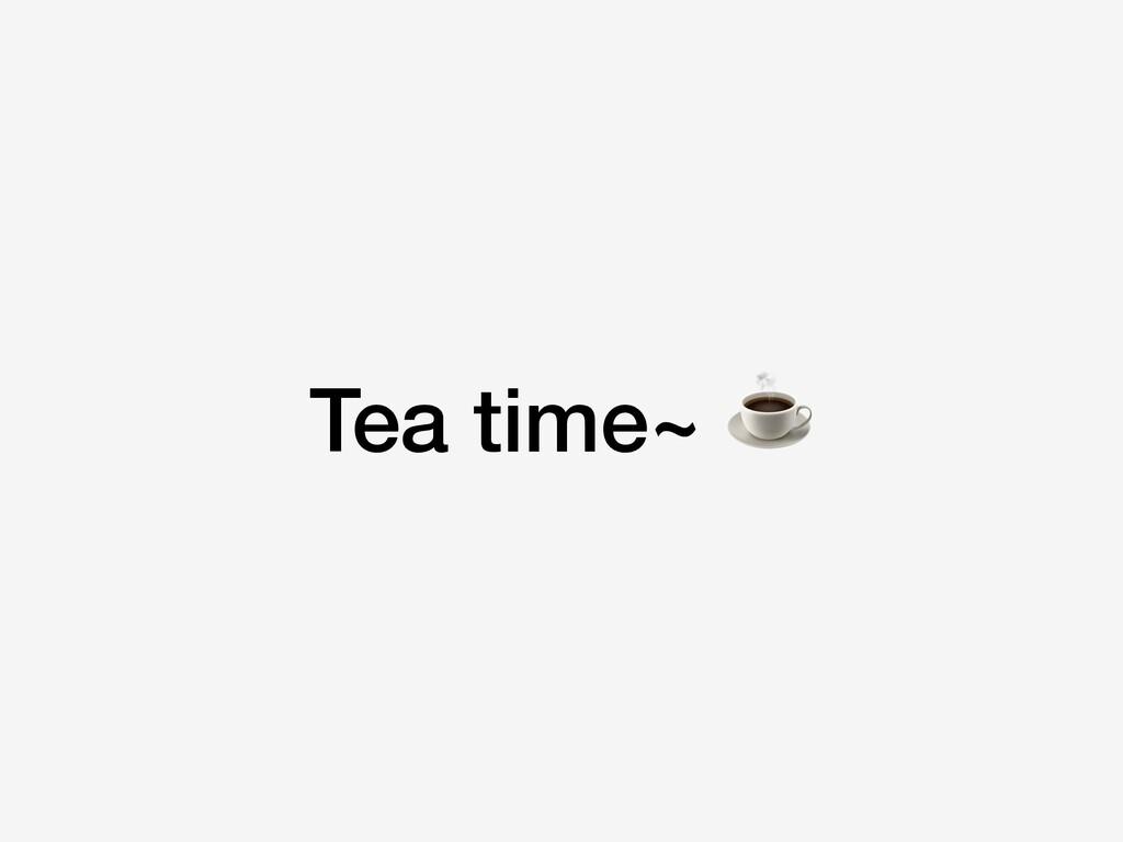 Tea time~ ☕