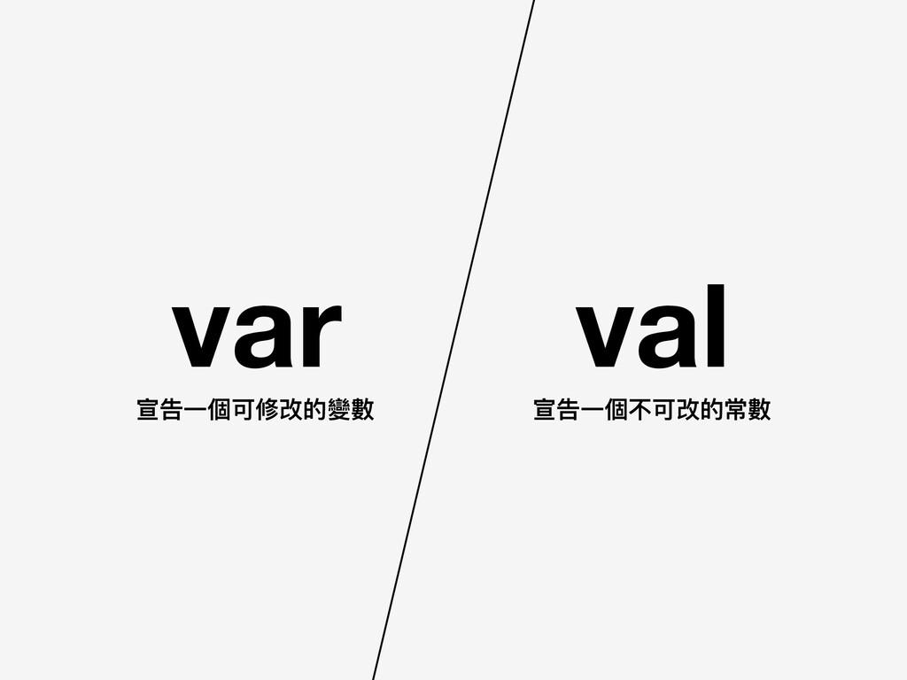 var val 宣告⼀一個可修改的變數 宣告⼀一個不可改的常數
