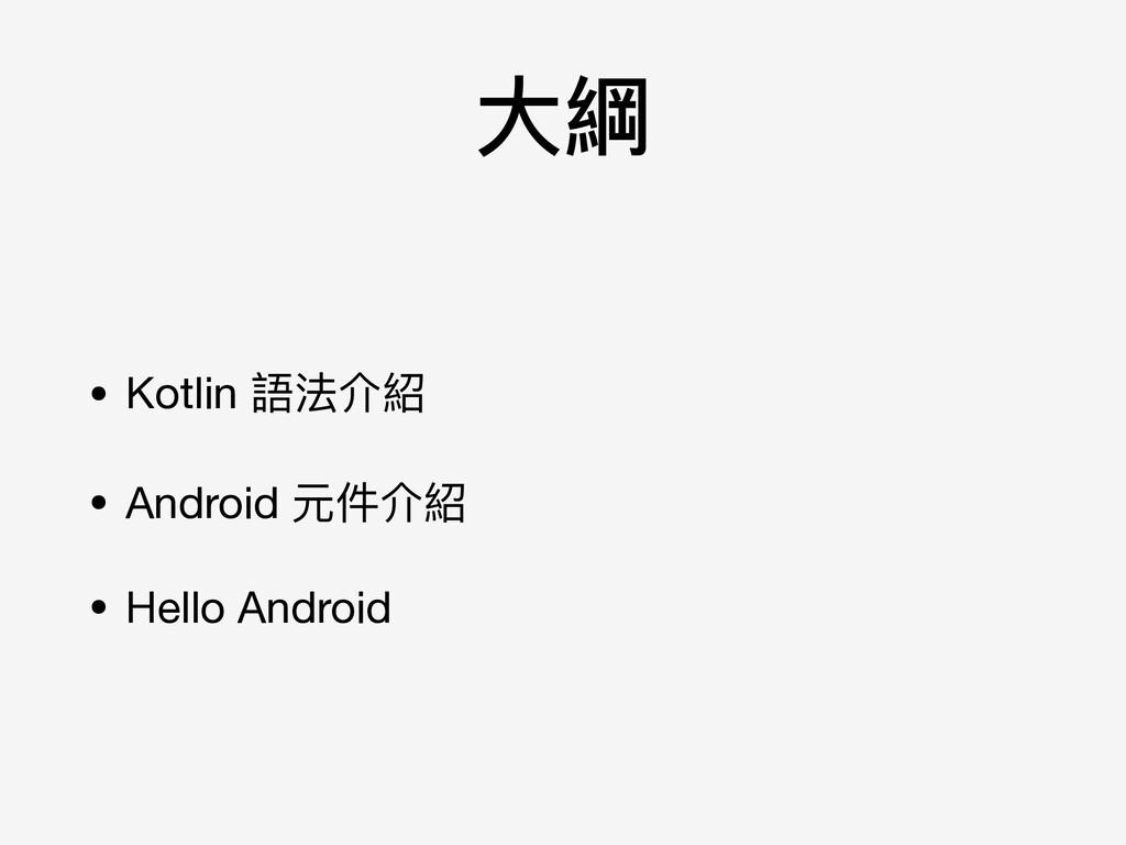 ⼤大綱 • Kotlin 語法介紹  • Android 元件介紹  • Hello Andr...
