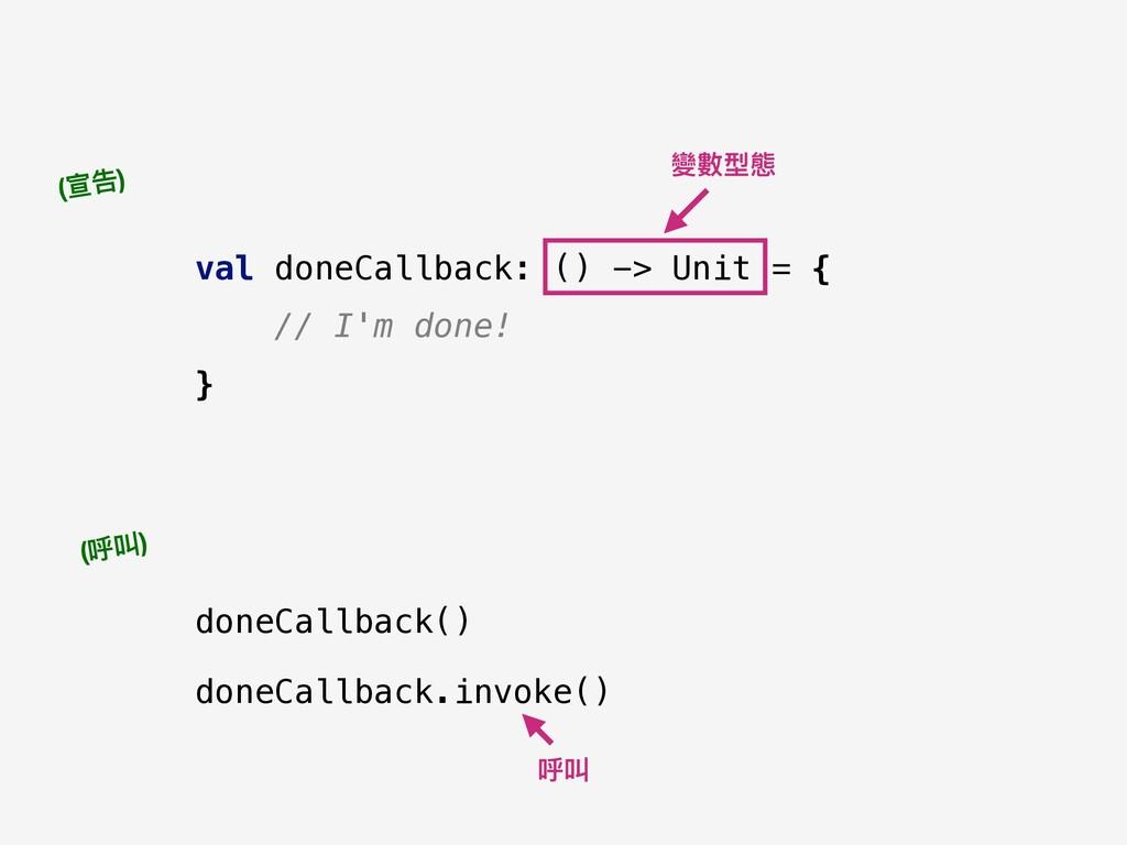val doneCallback: () -> Unit = { // I'm done! }...