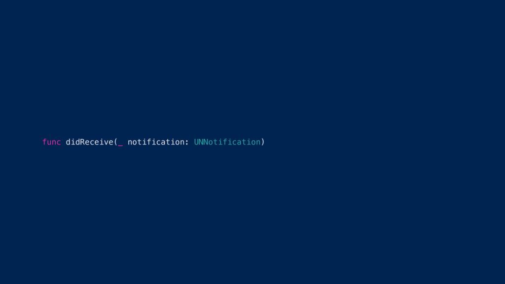 func didReceive(_ notification: UNNotification)