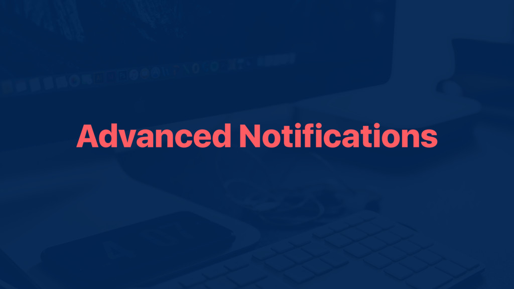 Advanced Notifications