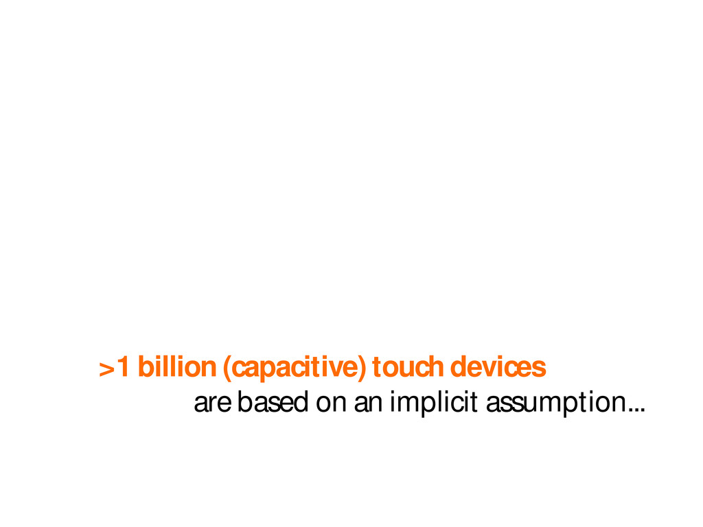 >1 billion (capacitive) touch devices are based...