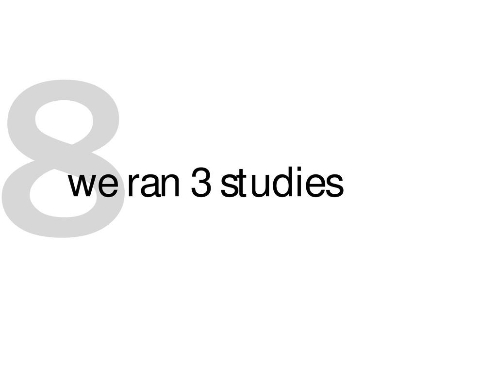 8 we ran 3 studies