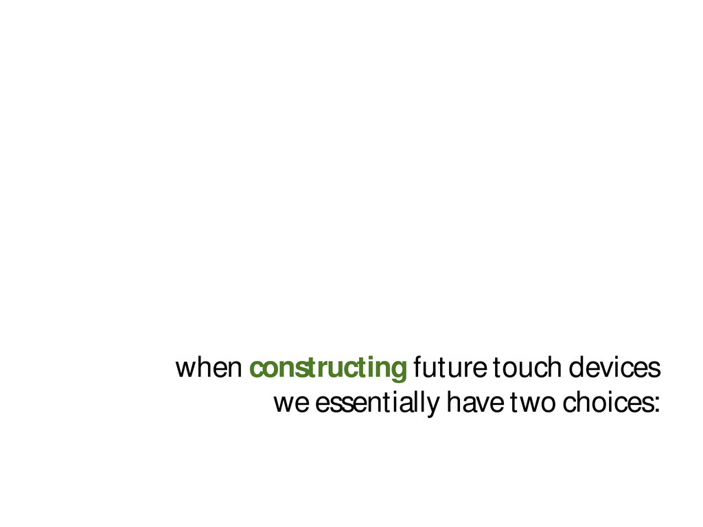 when constructing future touch devices we essen...