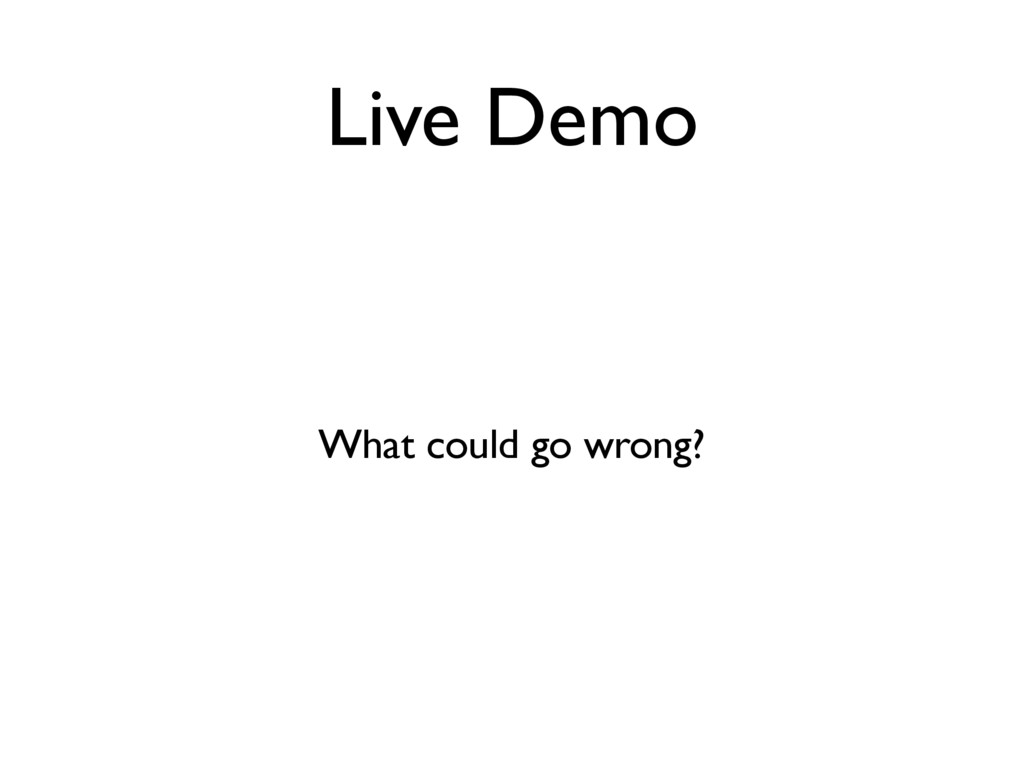 Live Demo What could go wrong?