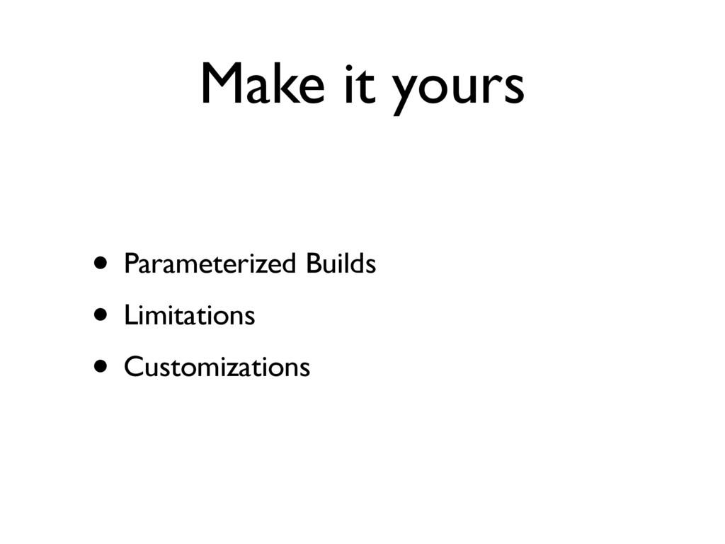 Make it yours • Parameterized Builds • Limitati...