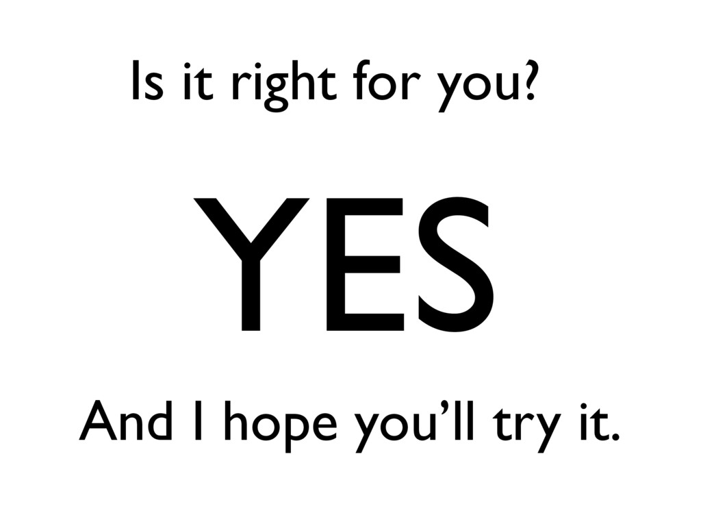 Is it right for you? YES And I hope you'll try ...