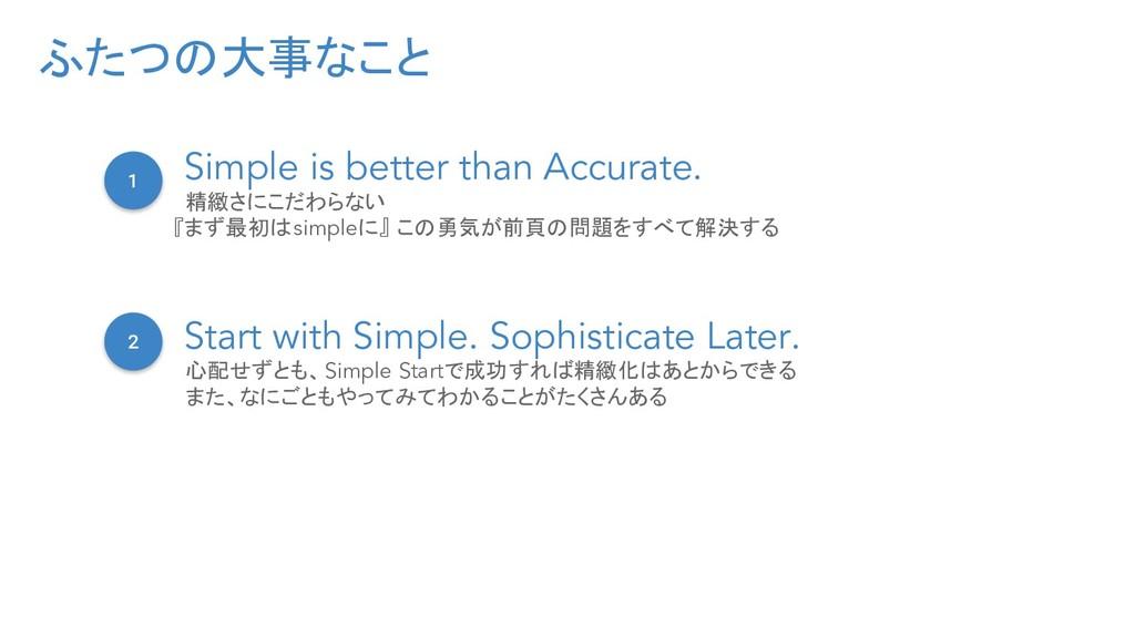 ふたつの大事なこと 1 Simple is better than Accurate. 精緻さ...