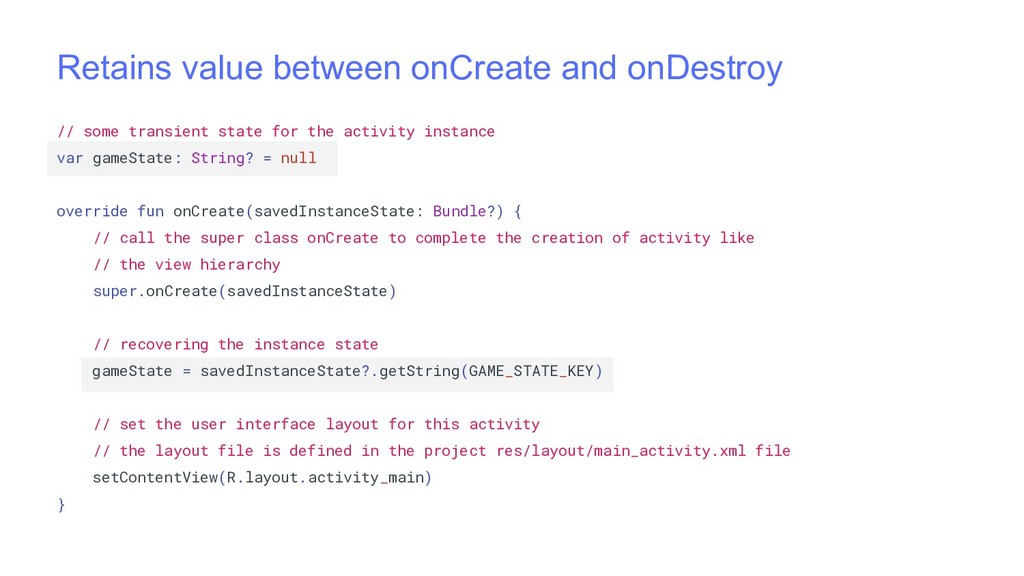Retains value between onCreate and onDestroy //...