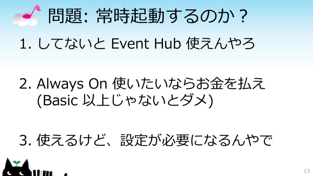 問題: 常時起動するのか? 1. してないと Event Hub 使えんやろ 2. Alway...