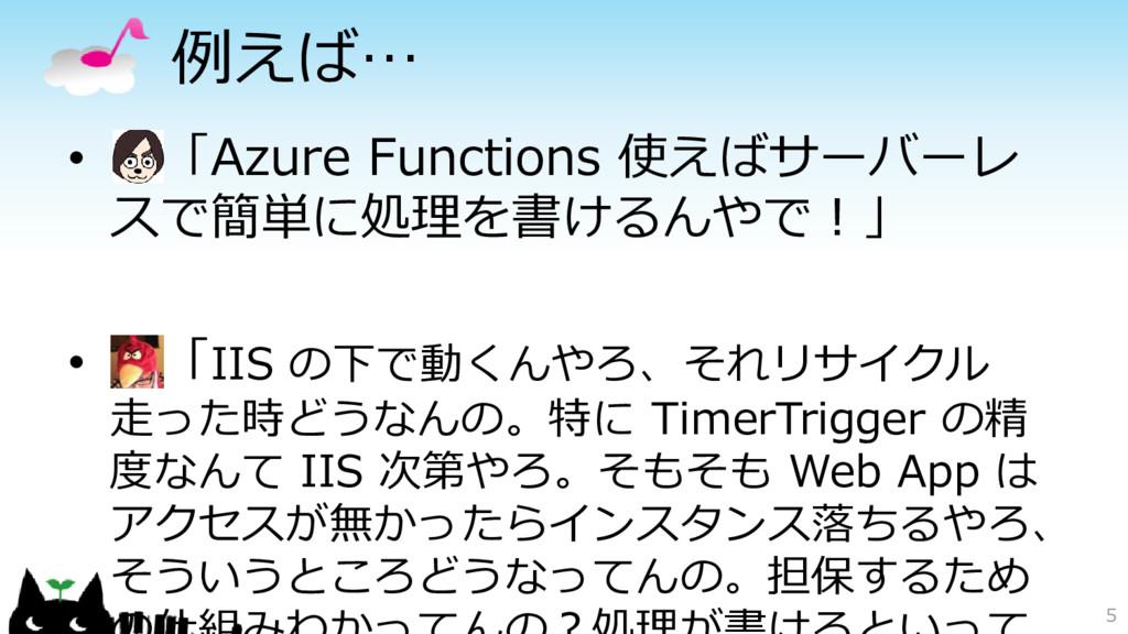 例えば… • 「Azure Functions 使えばサーバーレ スで簡単に処理を書けるんやで...