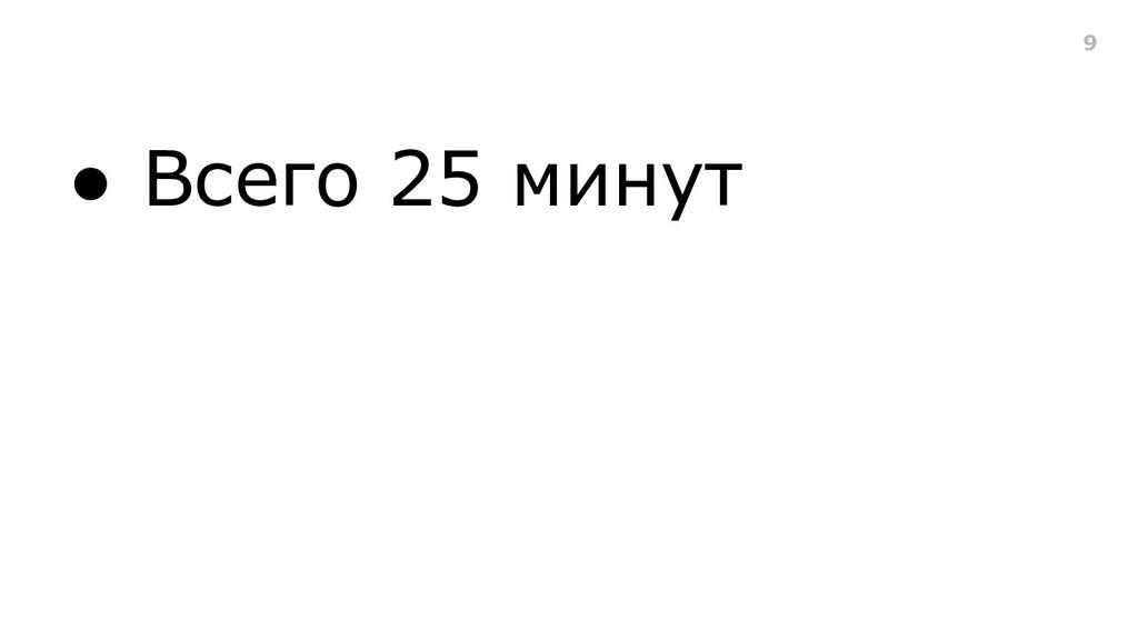 ● Всего 25 минут 9